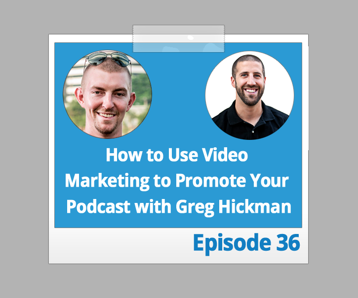 How to Use This Video Marketing Tactic to Promote Your Podcast With Greg Hickman