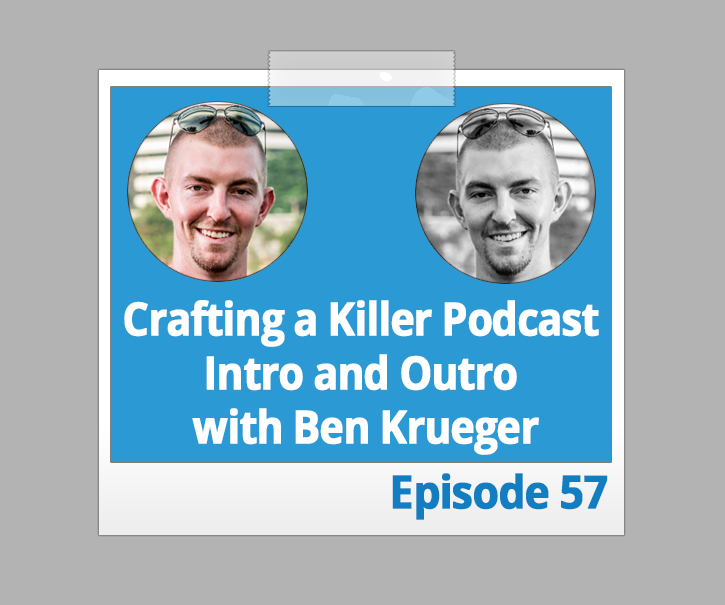 Crafting a Killer Podcast Intro and Outro with Ben Krueger