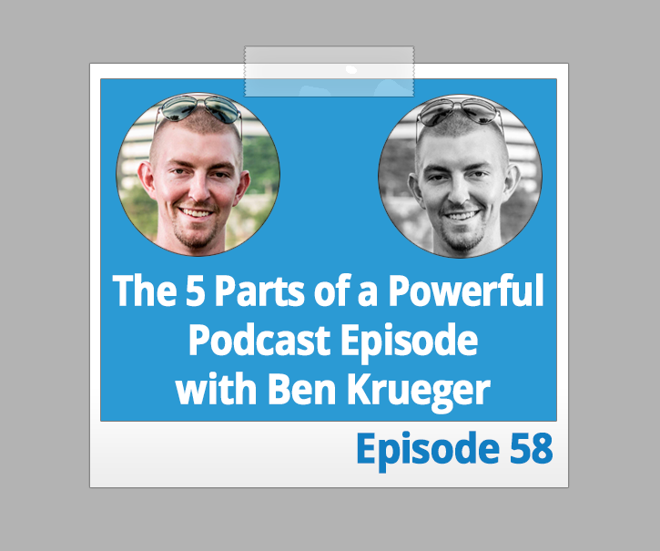 The 5 Parts of a Powerful Podcast Episode with Ben Krueger