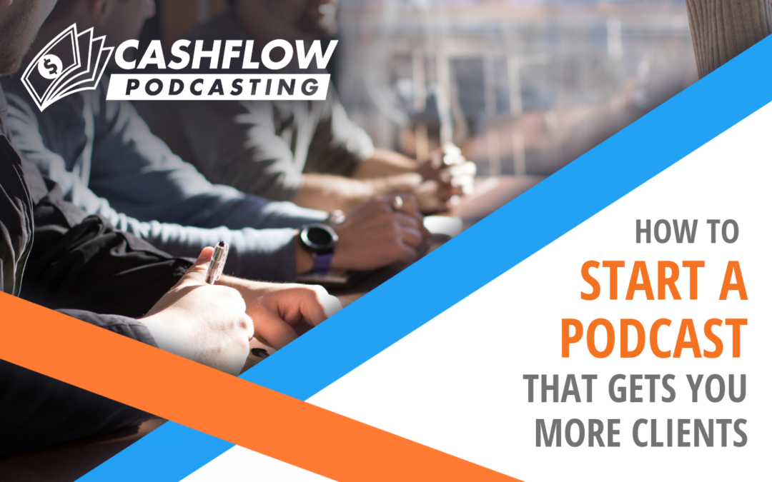 How to Start A Podcast That Gets You More Clients