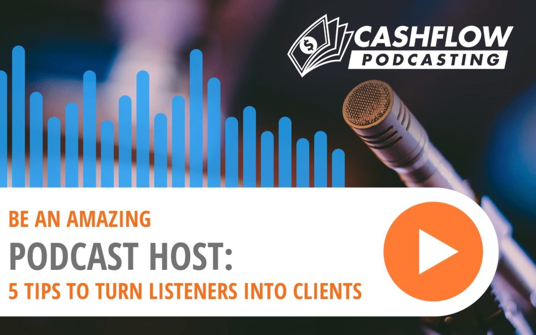 How To Be An Amazing Podcast Host: 5 Tips To Turn Listeners Into Clients