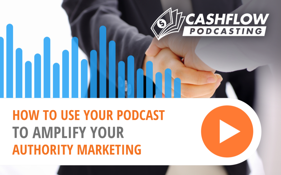 How to Use Your Podcast to Amplify Your Authority Marketing