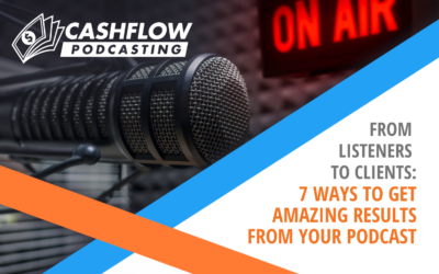 From Listeners to Clients: 7 Ways to Get Amazing Results From Your Podcast