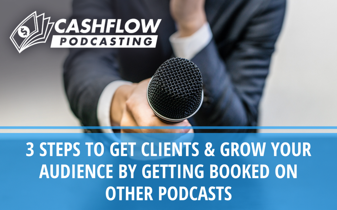 3 Steps to Get Clients & Grow Your Audience By Getting Booked On Other Podcasts